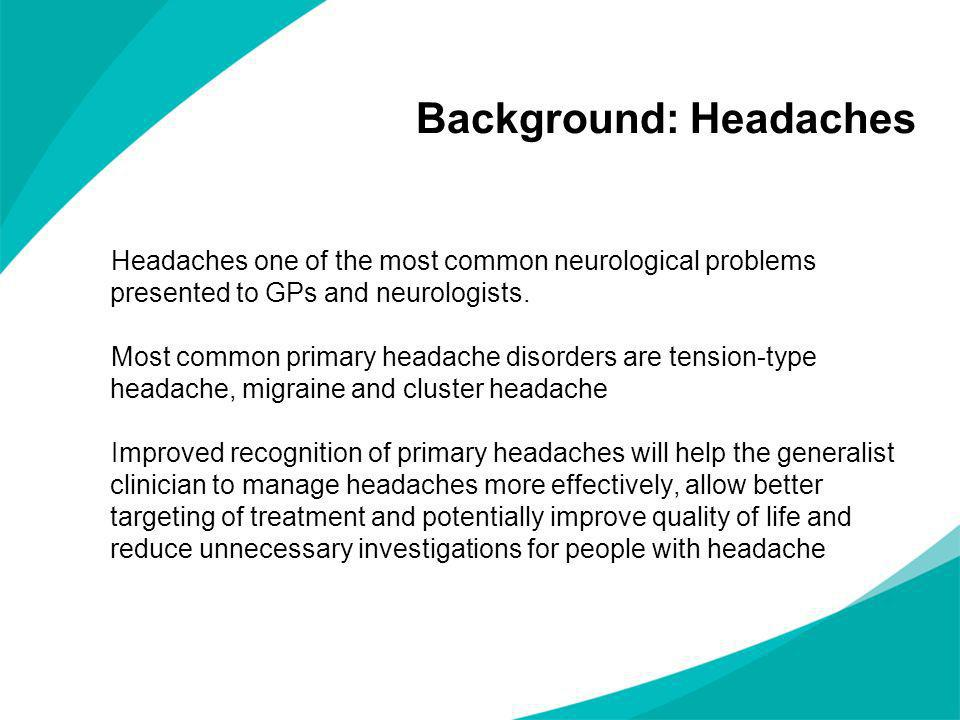 Background: Headaches Headaches one of the most common neurological problems presented to GPs and neurologists. Most common primary headache disorders