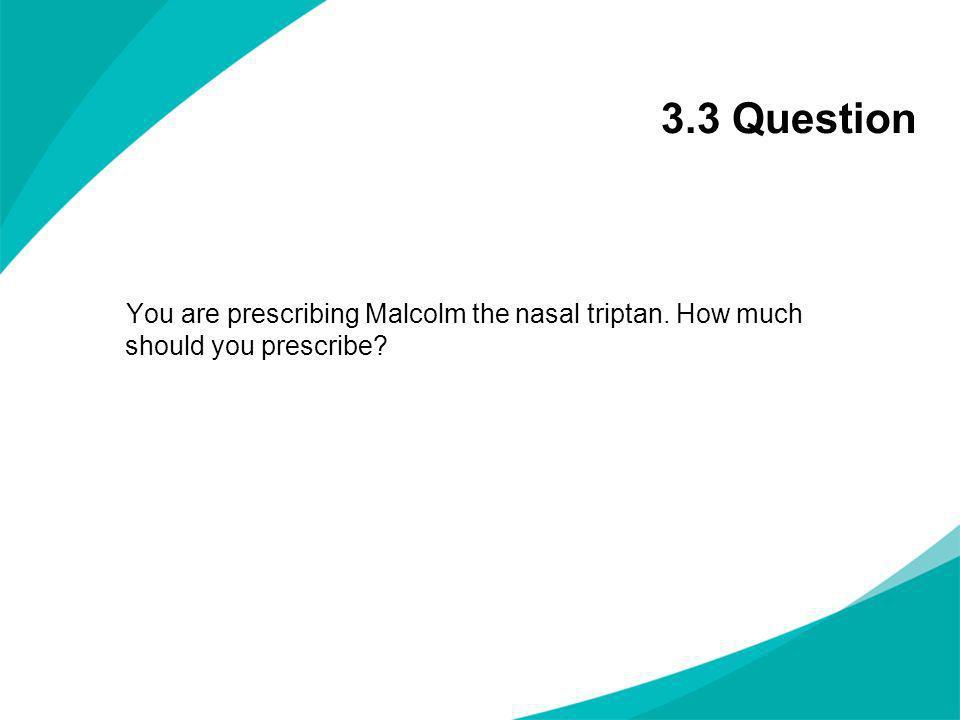 3.3 Question You are prescribing Malcolm the nasal triptan. How much should you prescribe?