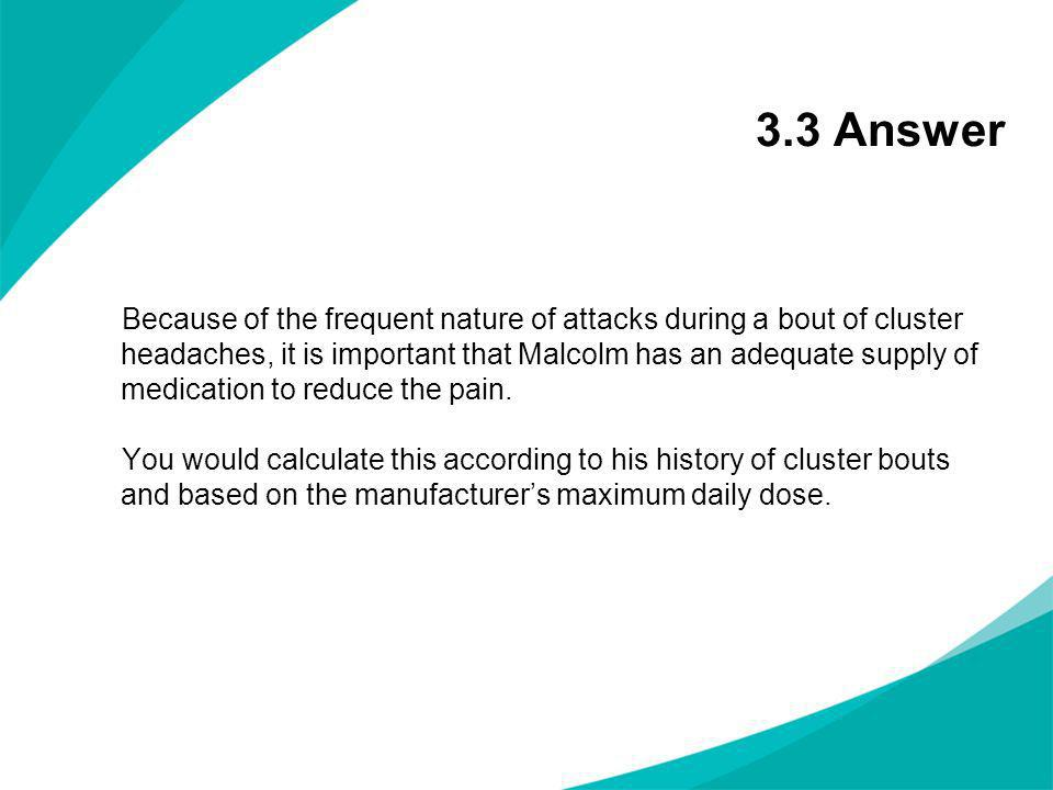 3.3 Answer Because of the frequent nature of attacks during a bout of cluster headaches, it is important that Malcolm has an adequate supply of medica