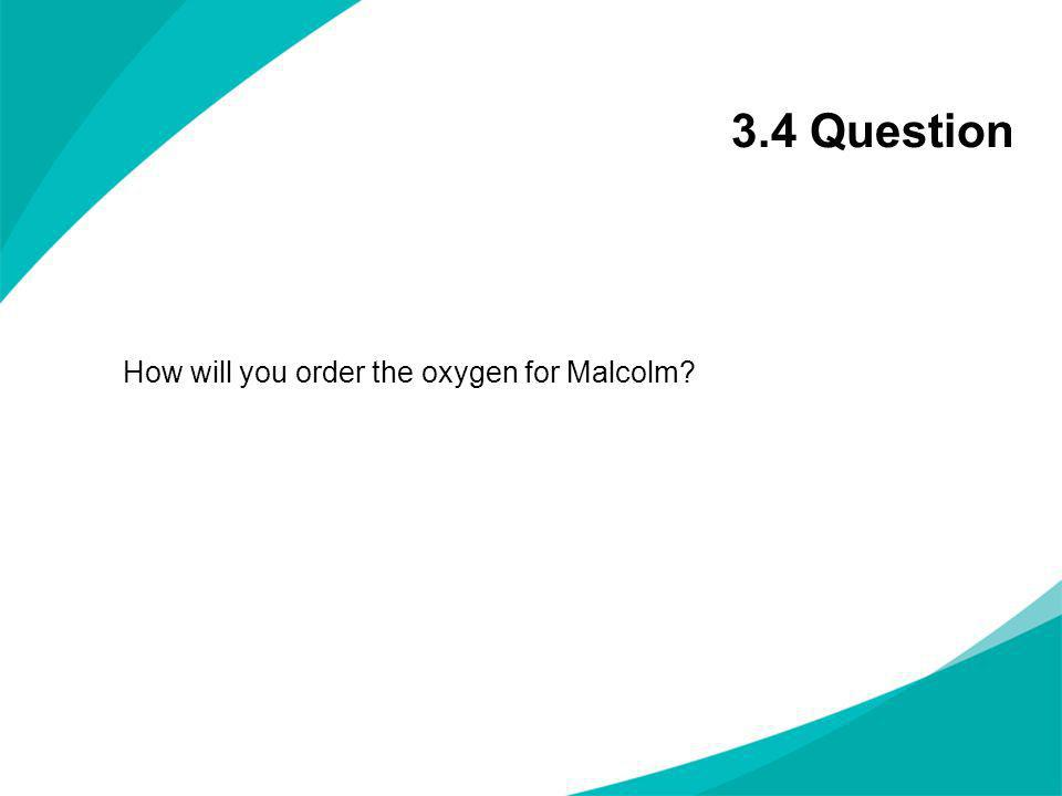 3.4 Question How will you order the oxygen for Malcolm?