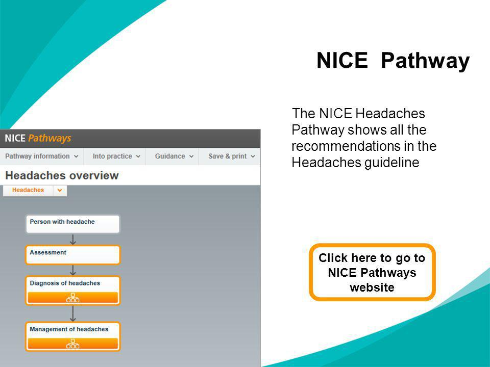 NICE Pathway The NICE Headaches Pathway shows all the recommendations in the Headaches guideline Click here to go to NICE Pathways website