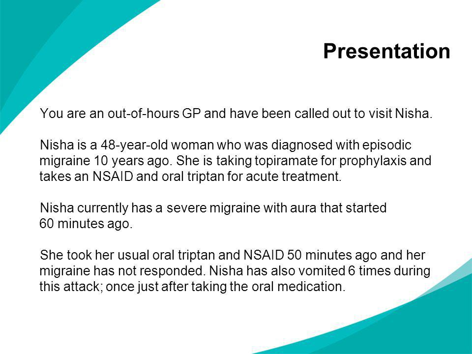 Presentation You are an out-of-hours GP and have been called out to visit Nisha. Nisha is a 48-year-old woman who was diagnosed with episodic migraine