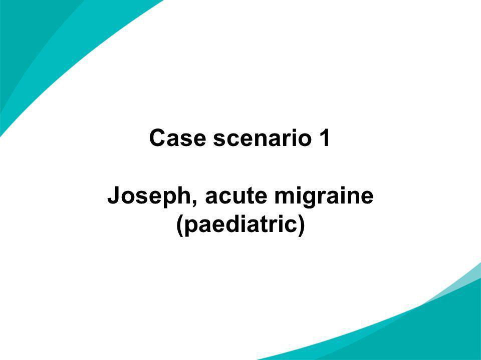 Case scenario 1 Joseph, acute migraine (paediatric)