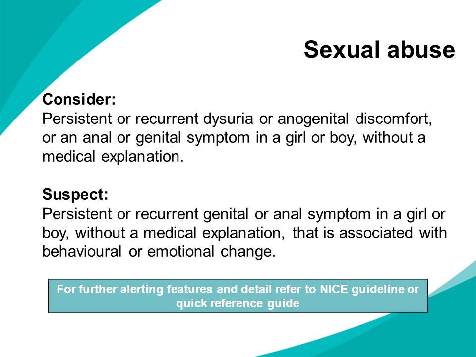 Sexual abuse For further alerting features and detail refer to NICE guideline or quick reference guide Consider: Persistent or recurrent dysuria or an