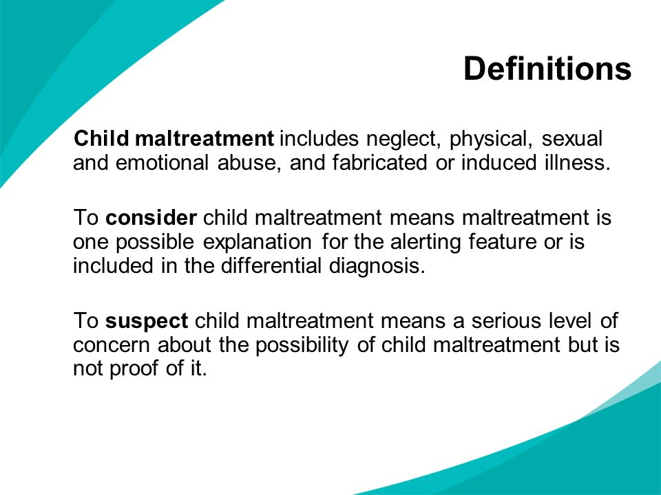 Child maltreatment includes neglect, physical, sexual and emotional abuse, and fabricated or induced illness. To consider child maltreatment means mal