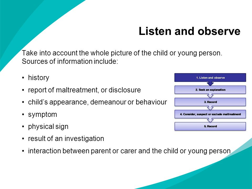 Take into account the whole picture of the child or young person. Sources of information include: history report of maltreatment, or disclosure childs