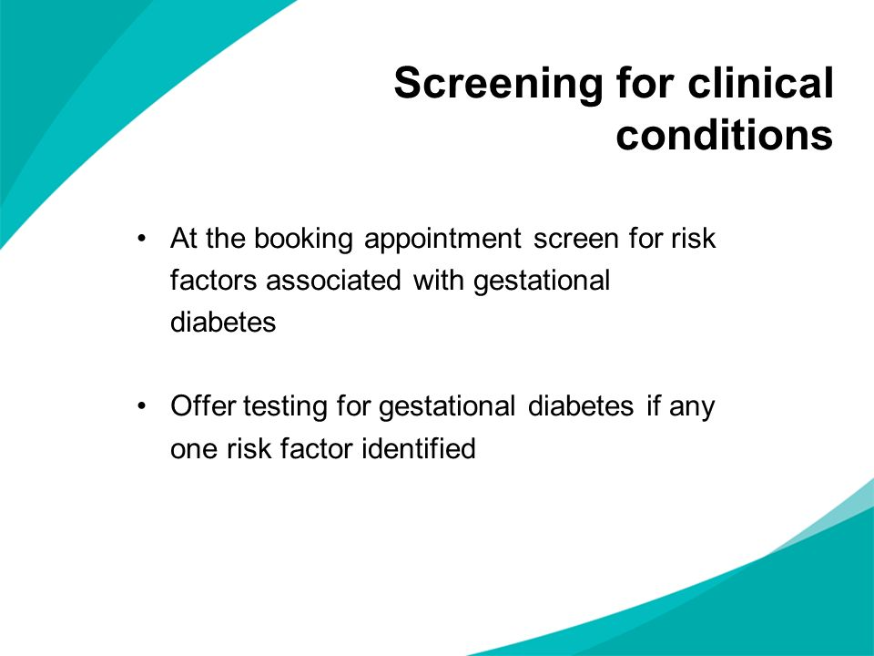 Screening for clinical conditions At the booking appointment screen for risk factors associated with gestational diabetes Offer testing for gestationa