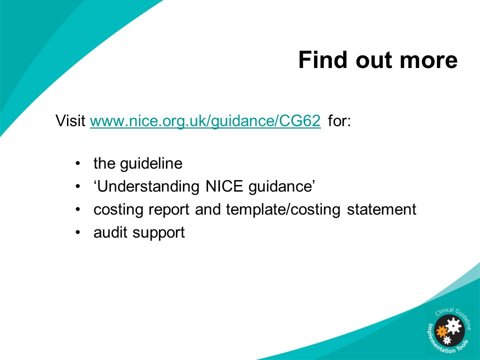 Find out more Visit www.nice.org.uk/guidance/CG62 for:www.nice.org.uk/guidance/CG62 the guideline Understanding NICE guidance costing report and templ
