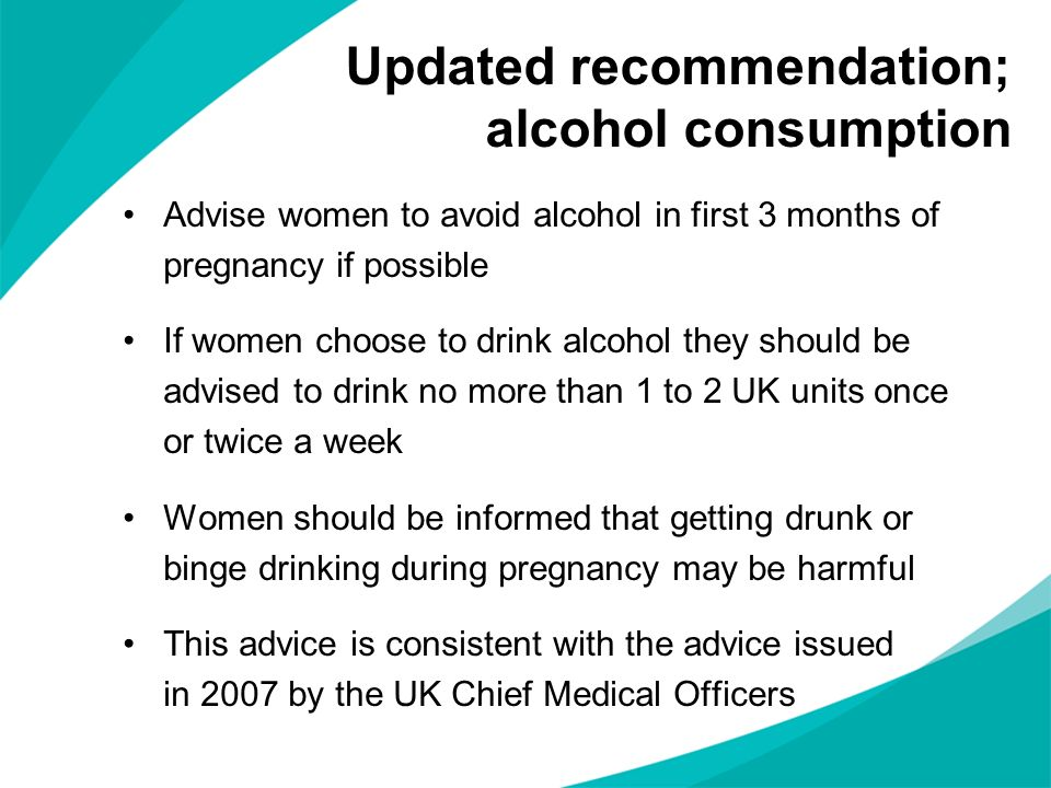 Updated recommendation; alcohol consumption Advise women to avoid alcohol in first 3 months of pregnancy if possible If women choose to drink alcohol