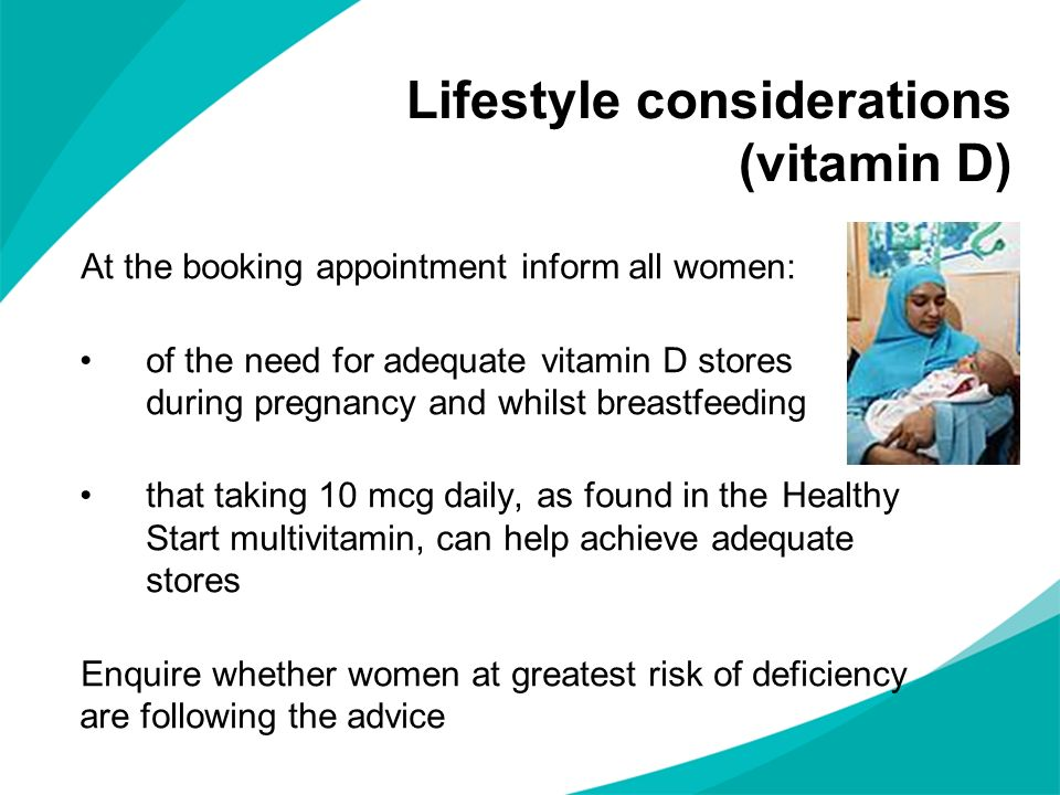 Lifestyle considerations (vitamin D) At the booking appointment inform all women: of the need for adequate vitamin D stores during pregnancy and whils