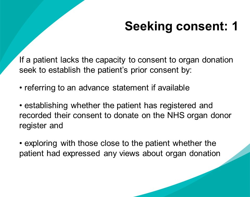 Seeking consent: 1 If a patient lacks the capacity to consent to organ donation seek to establish the patients prior consent by: referring to an advan