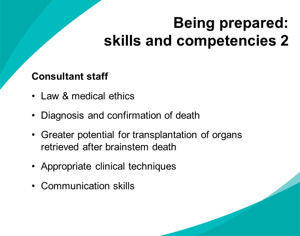 Being prepared: skills and competencies 2 Consultant staff Law & medical ethics Diagnosis and confirmation of death Greater potential for transplantat