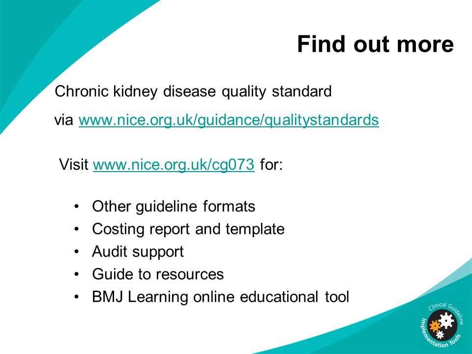 Find out more Chronic kidney disease quality standard via www.nice.org.uk/guidance/qualitystandardswww.nice.org.uk/guidance/qualitystandards Visit www