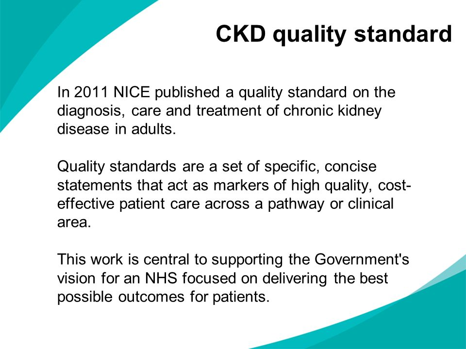 CKD quality standard In 2011 NICE published a quality standard on the diagnosis, care and treatment of chronic kidney disease in adults. Quality stand