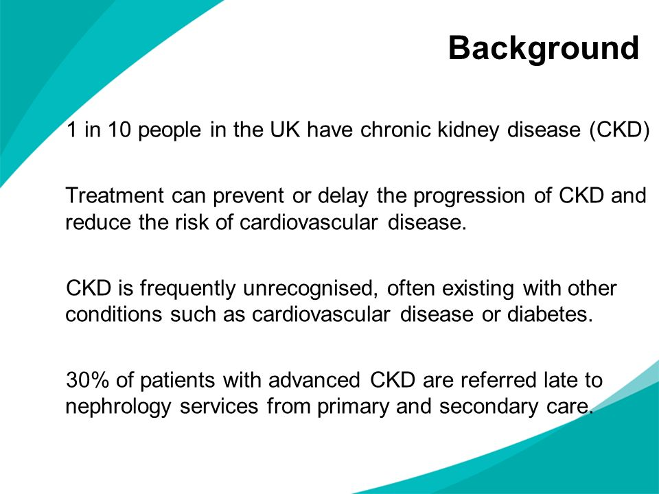 Background 1 in 10 people in the UK have chronic kidney disease (CKD) Treatment can prevent or delay the progression of CKD and reduce the risk of car