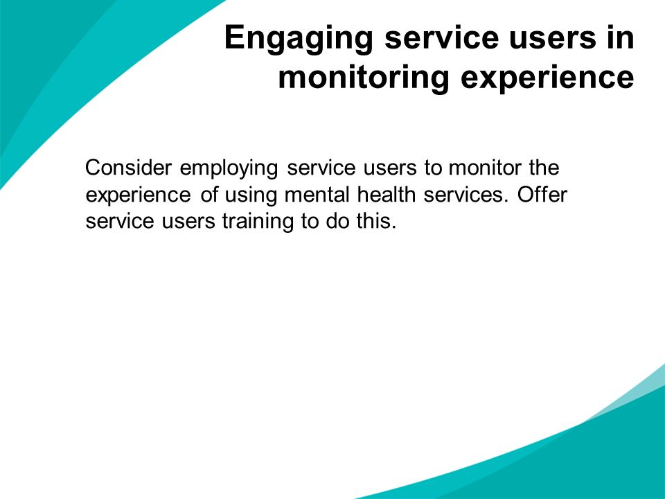 Consider employing service users to monitor the experience of using mental health services. Offer service users training to do this. Engaging service