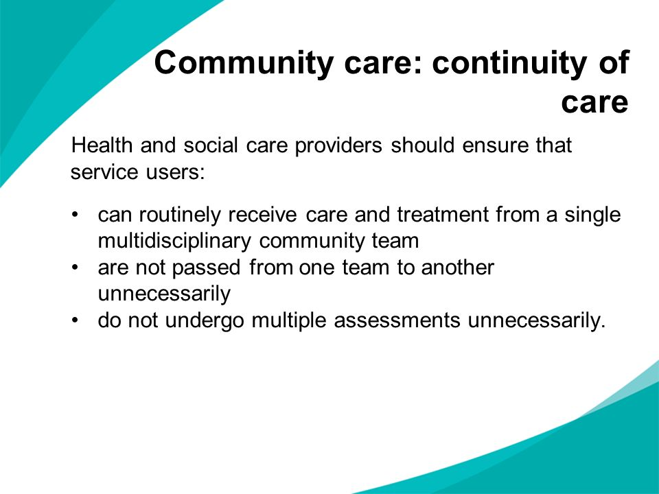 Health and social care providers should ensure that service users: can routinely receive care and treatment from a single multidisciplinary community