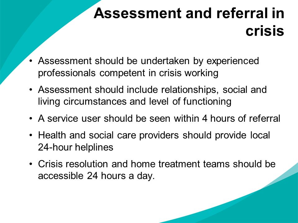 Assessment should be undertaken by experienced professionals competent in crisis working Assessment should include relationships, social and living ci