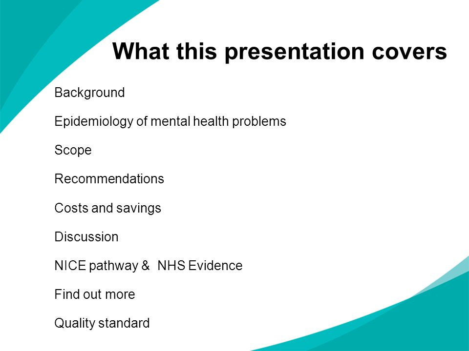 What this presentation covers Background Epidemiology of mental health problems Scope Recommendations Costs and savings Discussion NICE pathway & NHS