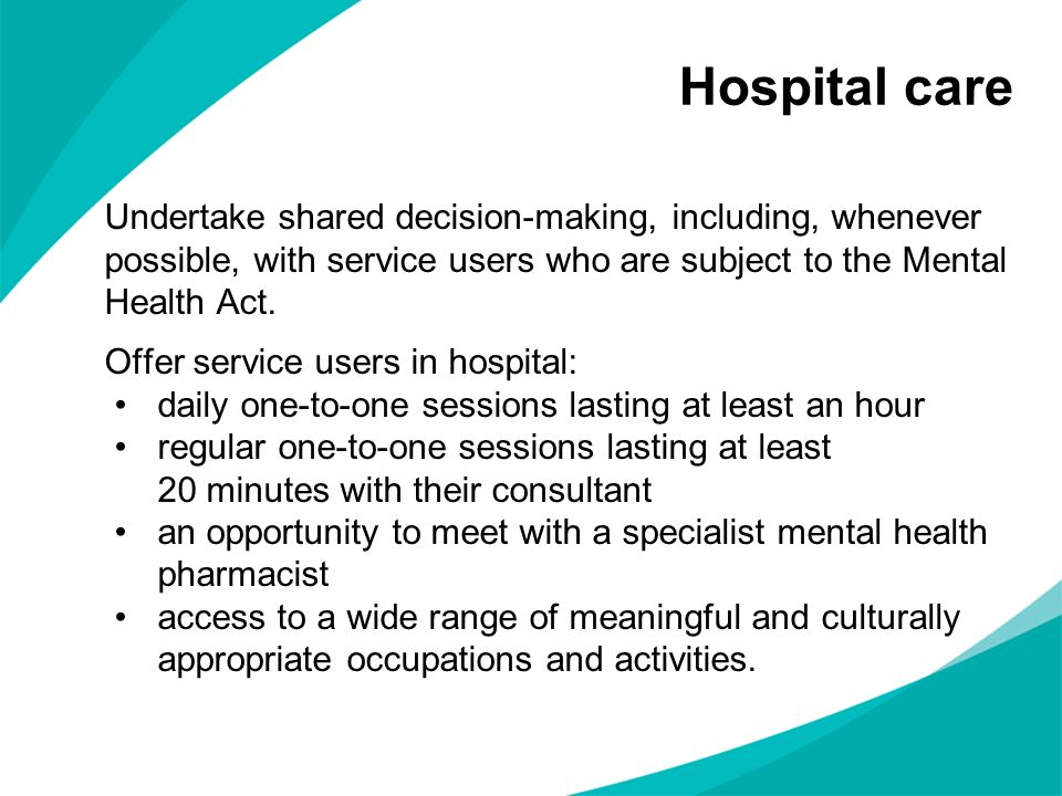 Undertake shared decision-making, including, whenever possible, with service users who are subject to the Mental Health Act. Offer service users in ho