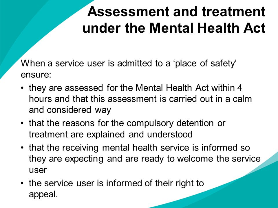 When a service user is admitted to a place of safety ensure: they are assessed for the Mental Health Act within 4 hours and that this assessment is ca