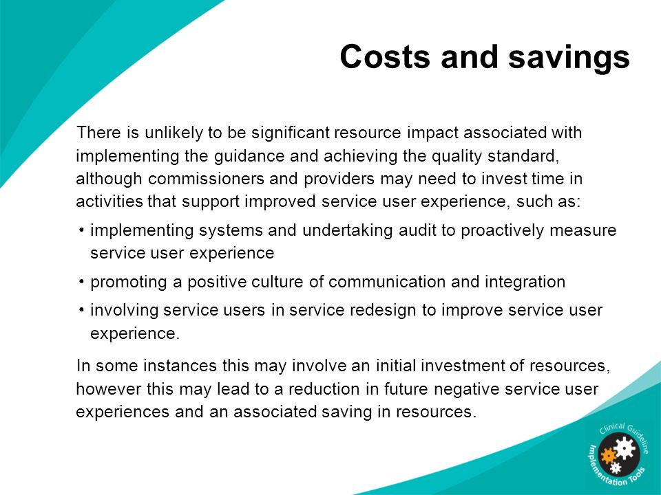 Costs and savings There is unlikely to be significant resource impact associated with implementing the guidance and achieving the quality standard, al