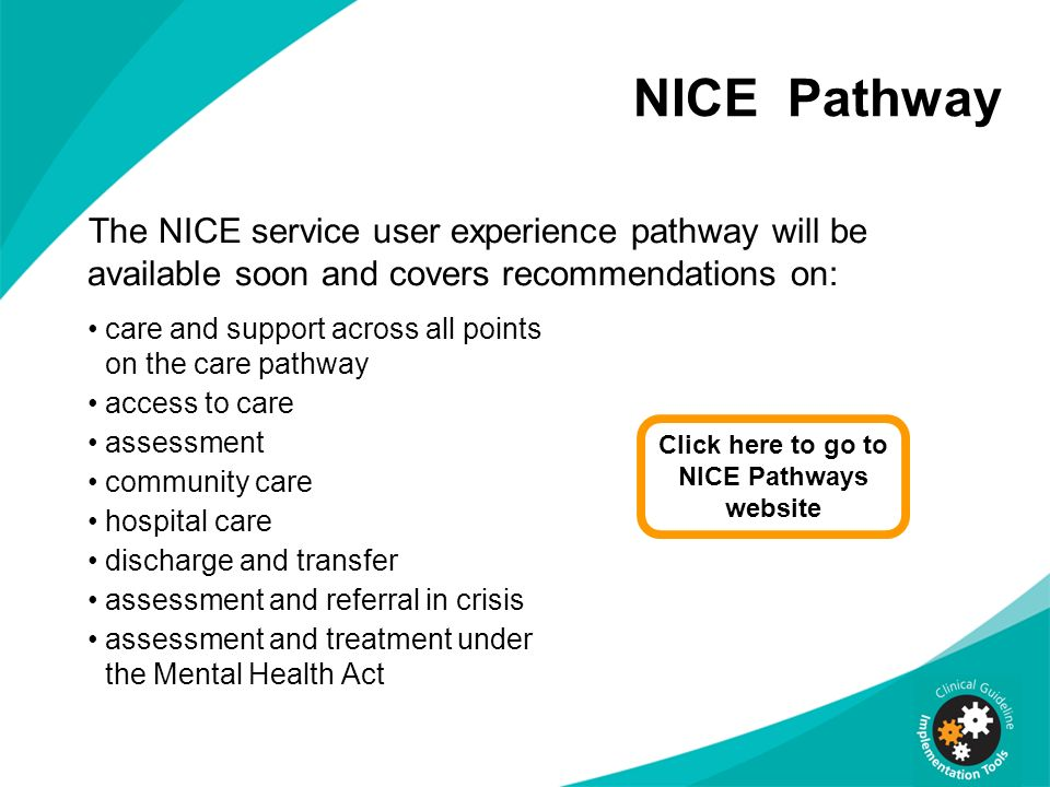 NICE Pathway The NICE service user experience pathway will be available soon and covers recommendations on: care and support across all points on the