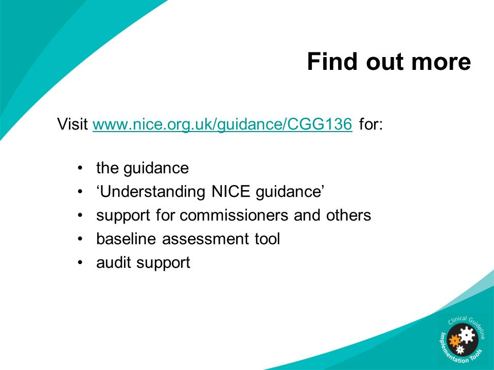 Find out more Visit www.nice.org.uk/guidance/CGG136 for:www.nice.org.uk/guidance/CGG136 the guidance Understanding NICE guidance support for commissio