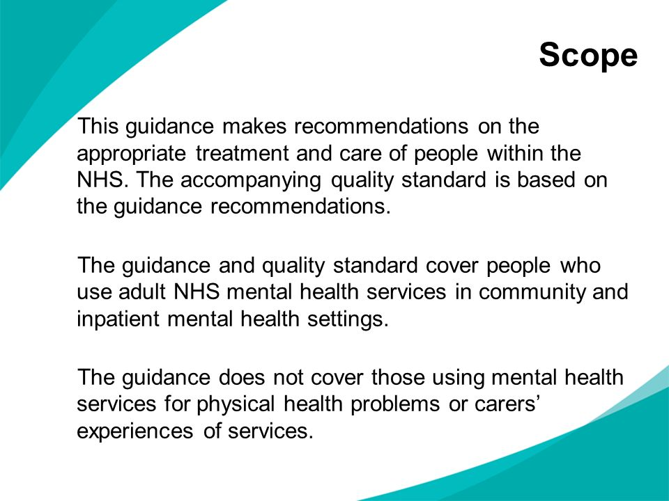 Scope This guidance makes recommendations on the appropriate treatment and care of people within the NHS. The accompanying quality standard is based o