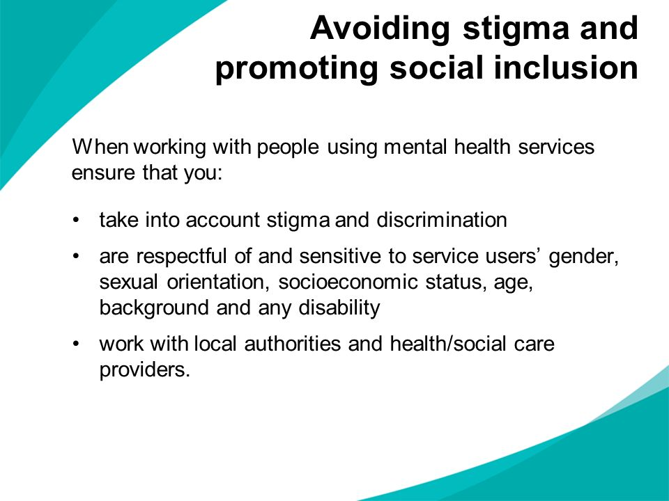 When working with people using mental health services ensure that you: take into account stigma and discrimination are respectful of and sensitive to