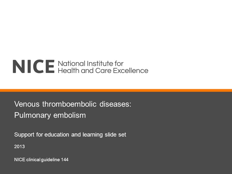 Venous thromboembolic diseases: Pulmonary embolism Support for education and learning slide set 2013 NICE clinical guideline 144