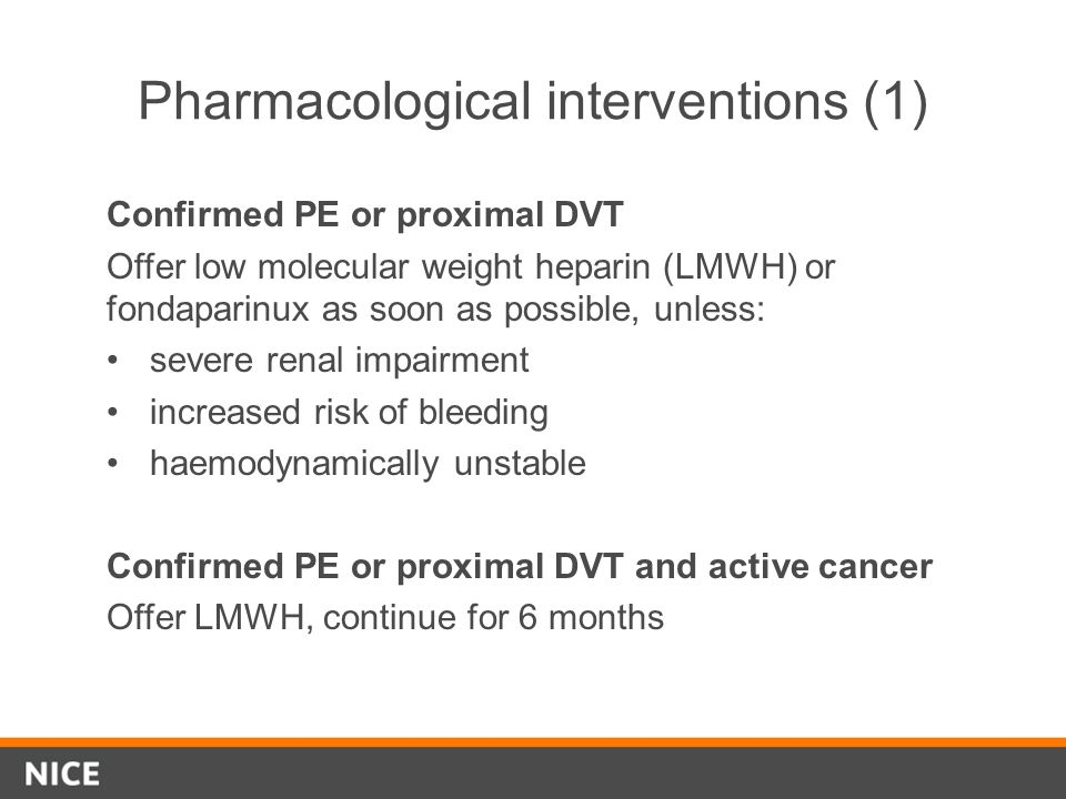 Pharmacological interventions (1) Confirmed PE or proximal DVT Offer low molecular weight heparin (LMWH) or fondaparinux as soon as possible, unless: