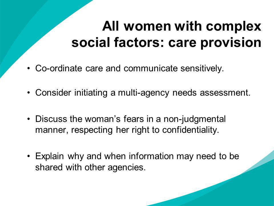 Co-ordinate care and communicate sensitively. Consider initiating a multi-agency needs assessment. Discuss the womans fears in a non-judgmental manner