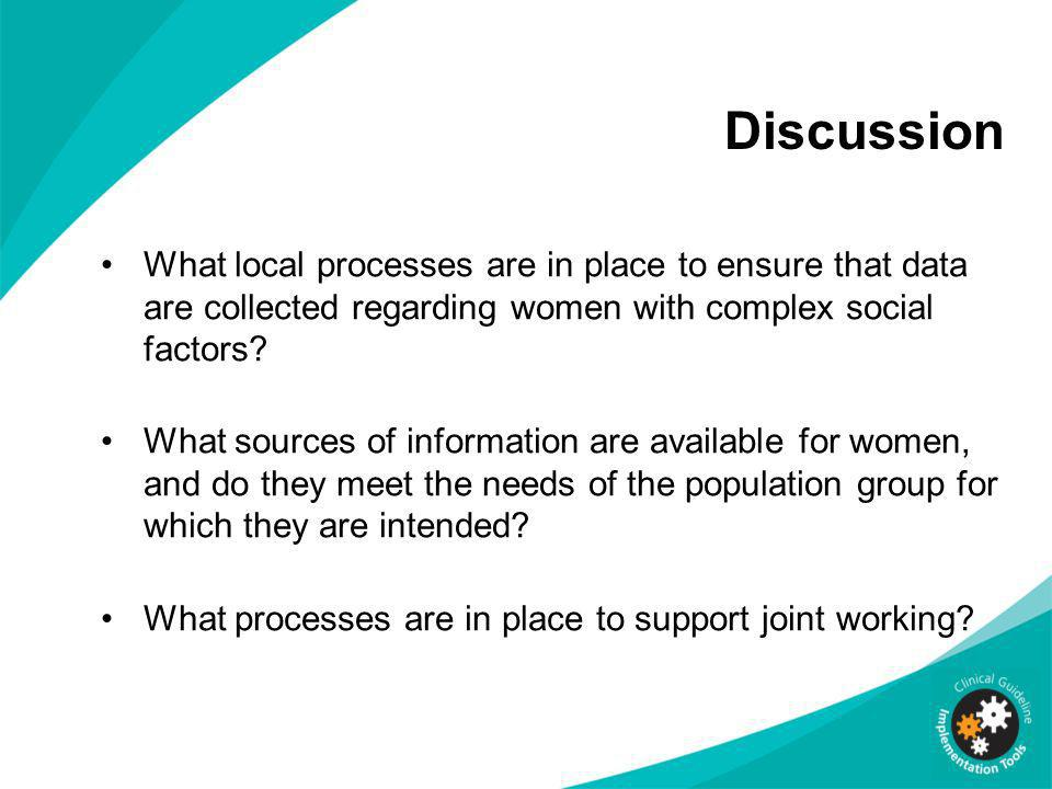 Discussion What local processes are in place to ensure that data are collected regarding women with complex social factors? What sources of informatio