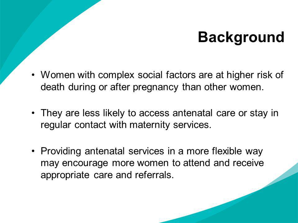 Background Women with complex social factors are at higher risk of death during or after pregnancy than other women. They are less likely to access an