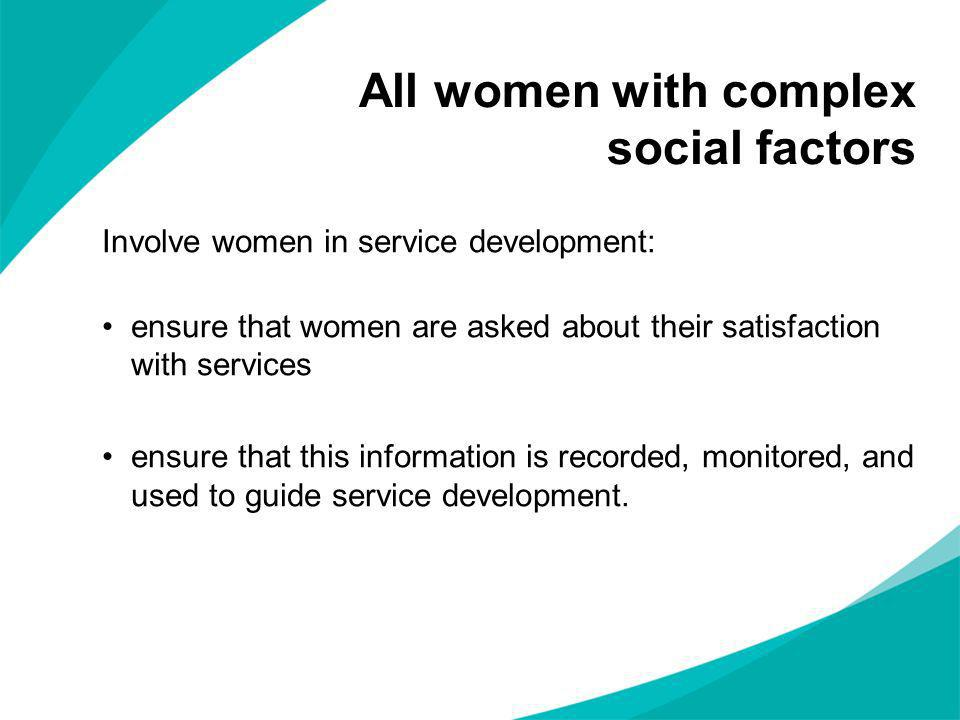 Involve women in service development: ensure that women are asked about their satisfaction with services ensure that this information is recorded, mon