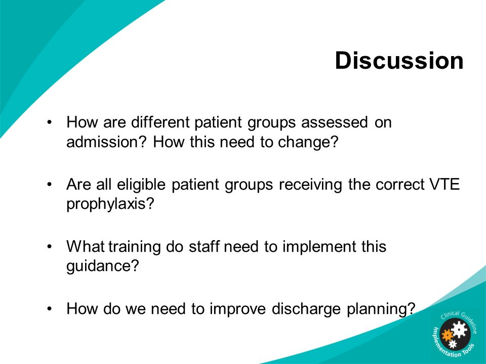 Discussion How are different patient groups assessed on admission? How this need to change? Are all eligible patient groups receiving the correct VTE
