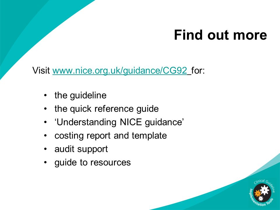 Find out more Visit www.nice.org.uk/guidance/CG92 for:www.nice.org.uk/guidance/CG92 the guideline the quick reference guide Understanding NICE guidanc