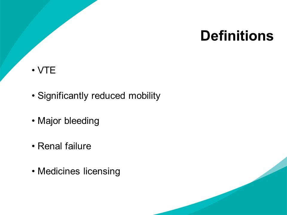 Definitions VTE Significantly reduced mobility Major bleeding Renal failure Medicines licensing