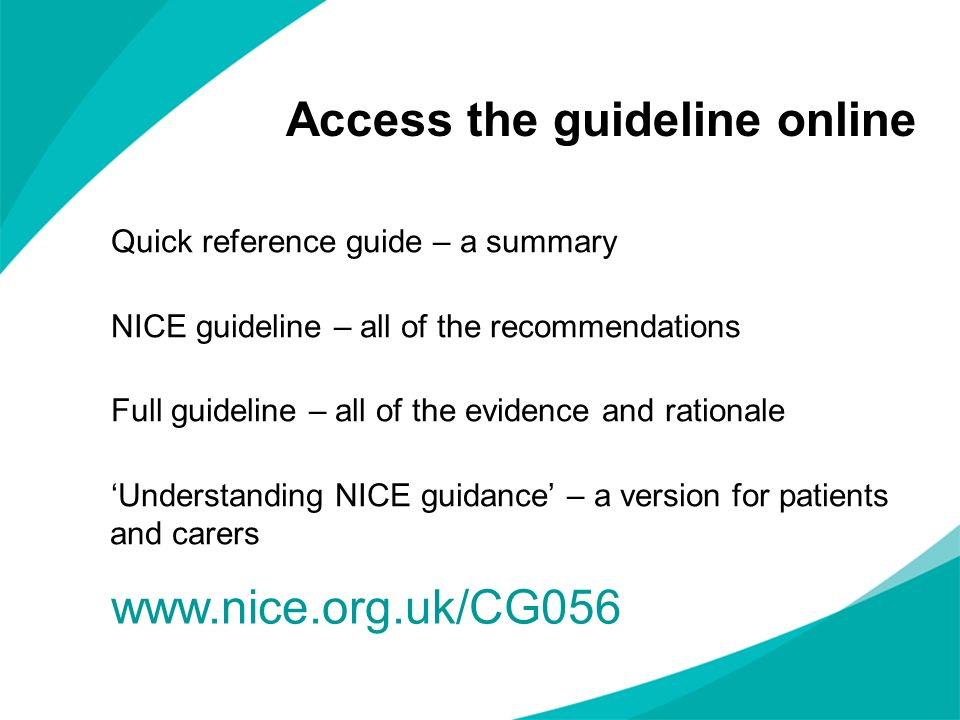 Access the guideline online Quick reference guide – a summary NICE guideline – all of the recommendations Full guideline – all of the evidence and rat