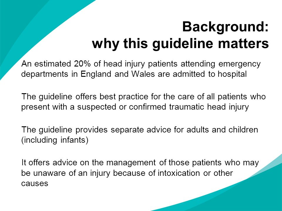 Background: why this guideline matters An estimated 20% of head injury patients attending emergency departments in England and Wales are admitted to h