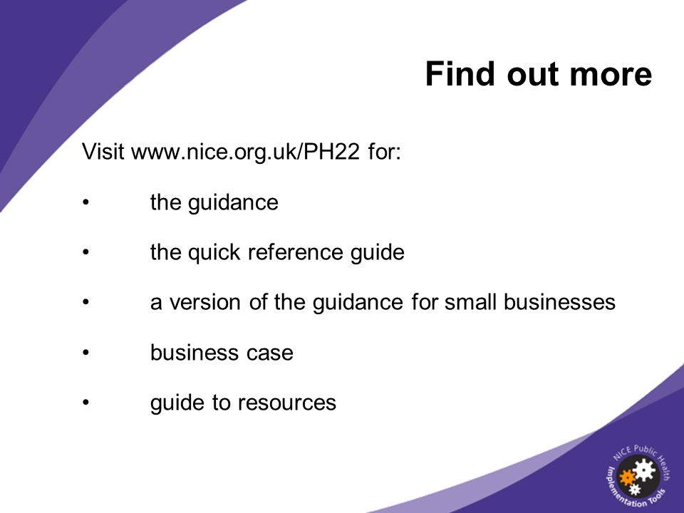 Visit www.nice.org.uk/PH22 for: the guidance the quick reference guide a version of the guidance for small businesses business case guide to resources