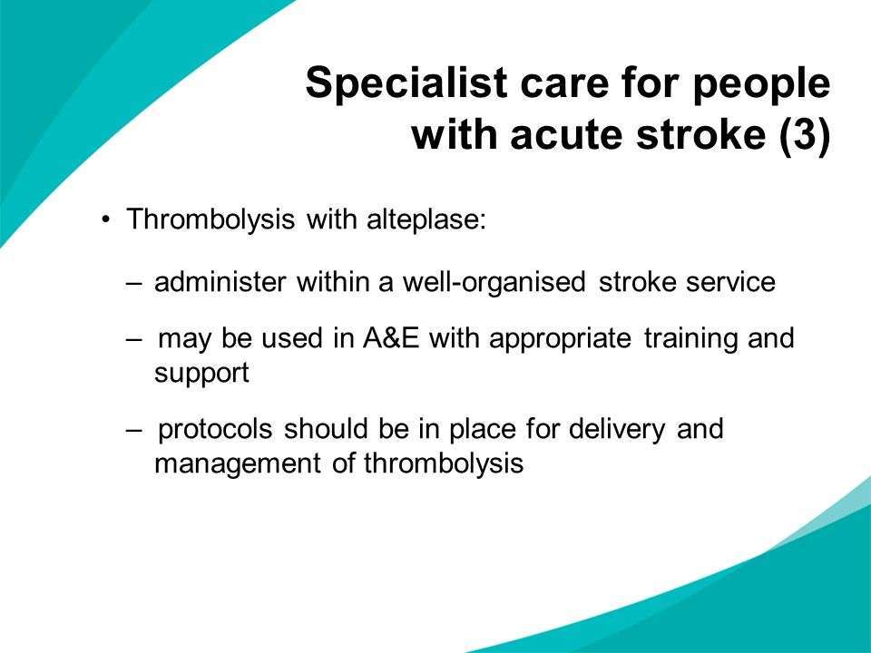 Specialist care for people with acute stroke (3) Thrombolysis with alteplase: –administer within a well-organised stroke service – may be used in A&E