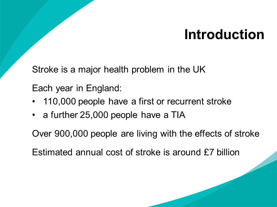 Introduction Stroke is a major health problem in the UK Each year in England: 110,000 people have a first or recurrent stroke a further 25,000 people