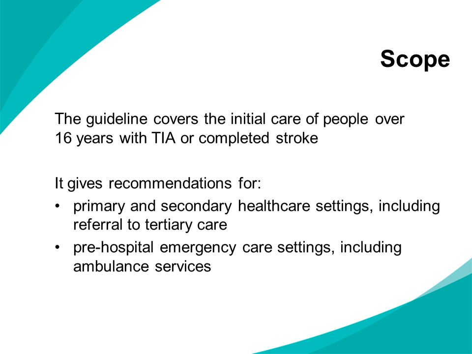 Scope The guideline covers the initial care of people over 16 years with TIA or completed stroke It gives recommendations for: primary and secondary h