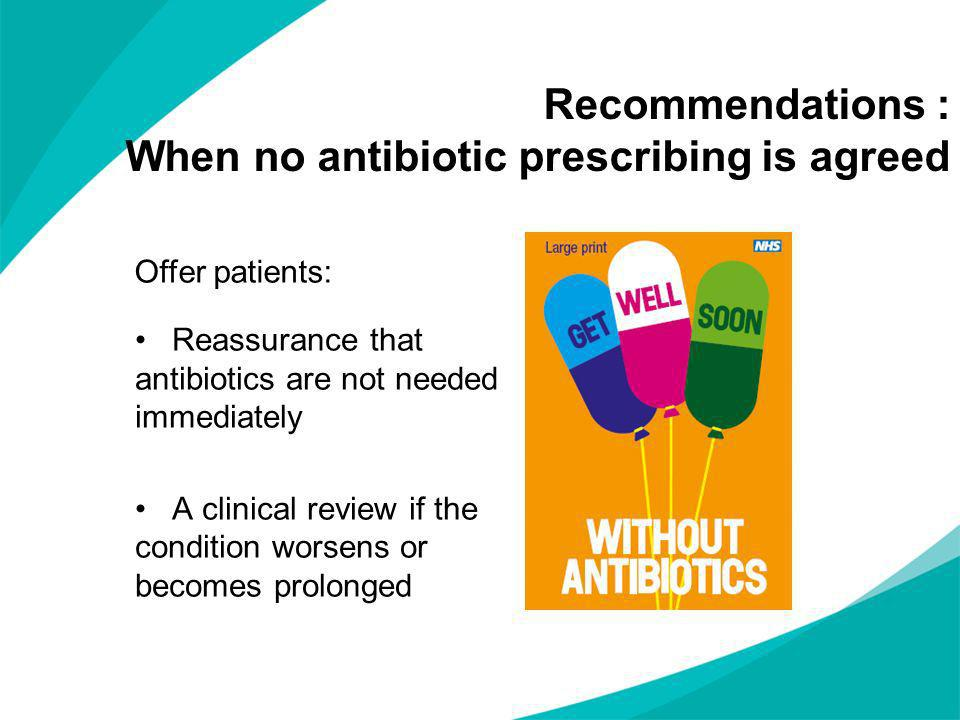 Reassurance that antibiotics are not needed immediately A clinical review if the condition worsens or becomes prolonged Recommendations : When no anti