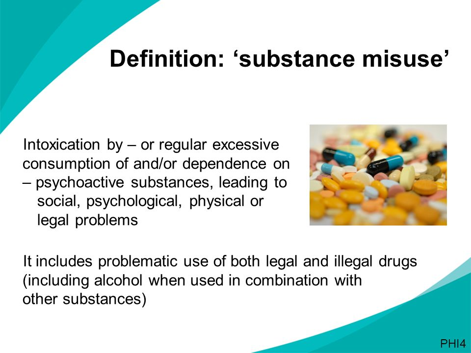 Definition: substance misuse Intoxication by – or regular excessive consumption of and/or dependence on – psychoactive substances, leading to social,