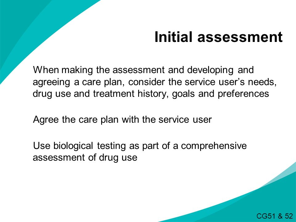 Initial assessment When making the assessment and developing and agreeing a care plan, consider the service users needs, drug use and treatment histor