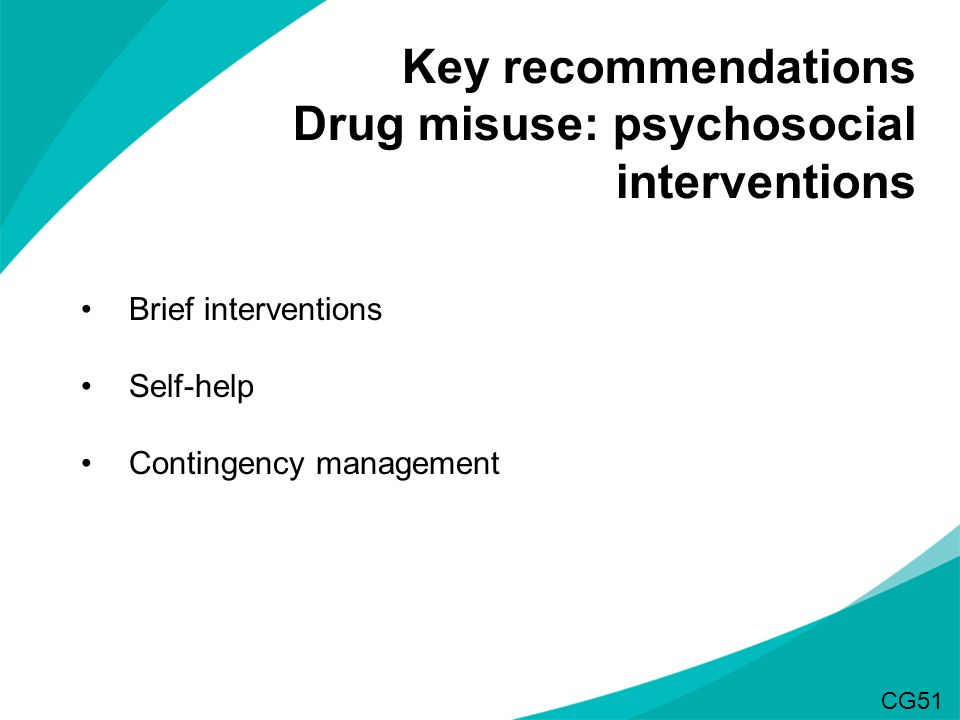 Key recommendations Drug misuse: psychosocial interventions Brief interventions Self-help Contingency management CG51