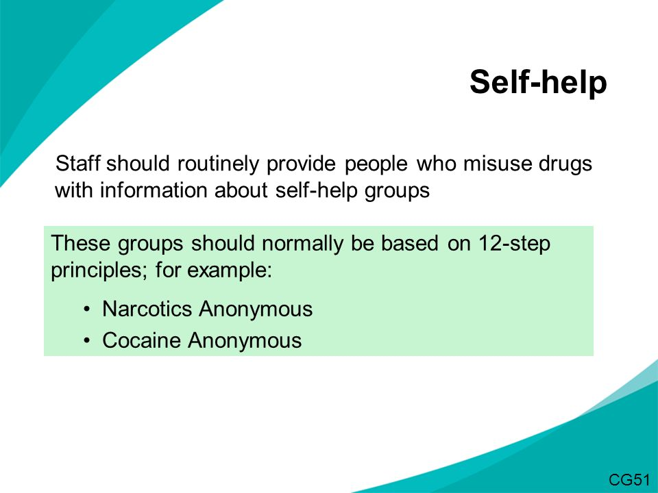 Staff should routinely provide people who misuse drugs with information about self-help groups Self-help These groups should normally be based on 12-s